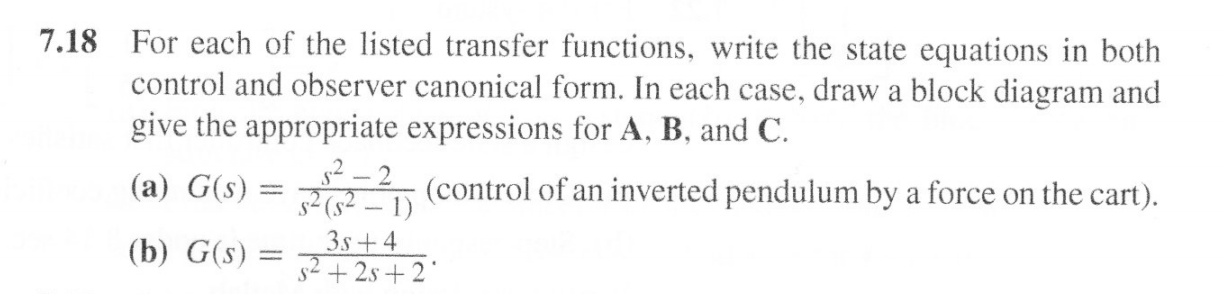 For each of the listed transfer functions, write the state equations in both control and observer canonical form. In each case, draw a block diagram and give the appropriate expressions for A, B, and C 7.18 2(control of an inverted pendulum by a force on the cart). 2(2-1) (a) G(s) 3s+4 (b) G(s) s2+2s+2