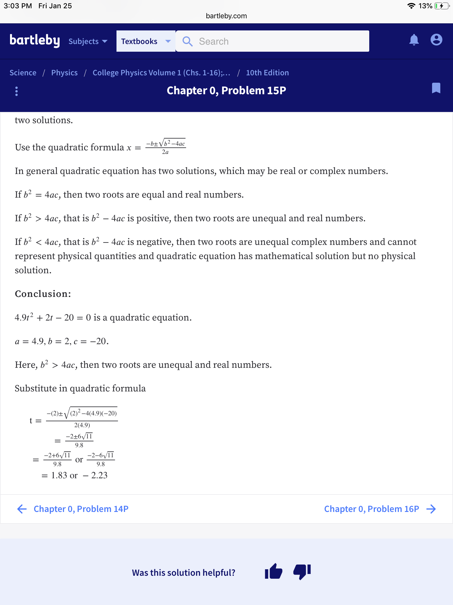 3:03 PM Fri Jan 25 139 bartleby.com bartleby subjects Search Textbooks Science Physics College Physics Volume 1 (Chs. 1-16), 10th Edition Chapter 0, Problem 15P two solutions. Use the quadratic formula x = In general quadratic equation has two solutions, which may be real or complex numbers. If b2 - 4ac, then two roots are equal and real numbers. If b2 〉 4ac, that is b2-4ac is positive, then two roots are unequal and real numbers. If b2く4ac, that is b2-4ac is negative, then two roots are unequal complex numbers and cannot represent physical quantities and quadratic equation has mathematical solution but no physical solution Conclusion: 4.9t2 + 2t -20- 0 is a quadratic equation Here, b- > 4ac, then two roots are unequal and real numbers. Substitute in quadratic formula 2(4.9) 9.8 -2+6/1-2-6/11 Or 9.8 9.8 1.83 or - 2.23 Chapter 0, Problem 14P Chapter 0, Problem 16P Was this solution helpful?