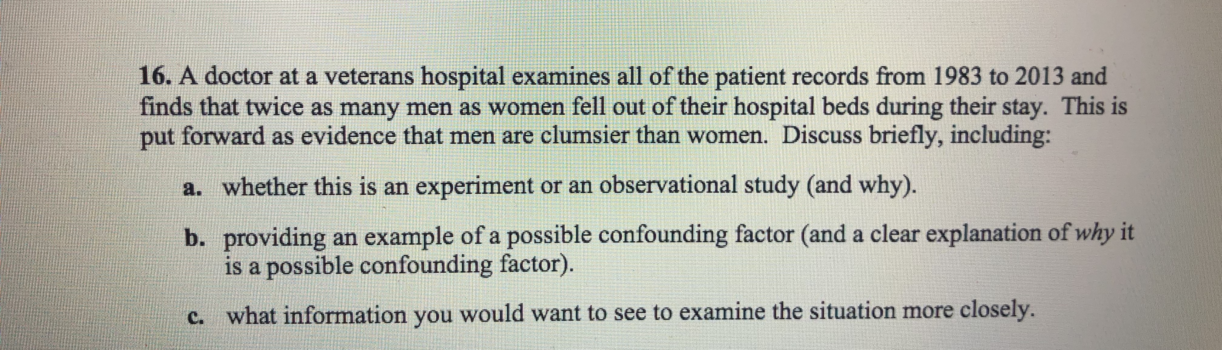16·A doctor at a veterans hospital examines all of the patient records from 1983 to 2013 and finds that twice as many men as women fell out of their hospital beds during their stay. This is put forward as evidence that men are clumsier than women. Discuss briefly, including: a. whether this is an experiment or an observational study (and why) b. providing an example of a possible confounding factor (and a clear explanation of why it is a possible confounding factor) what information you would want to see to examine the situation more closely. c.