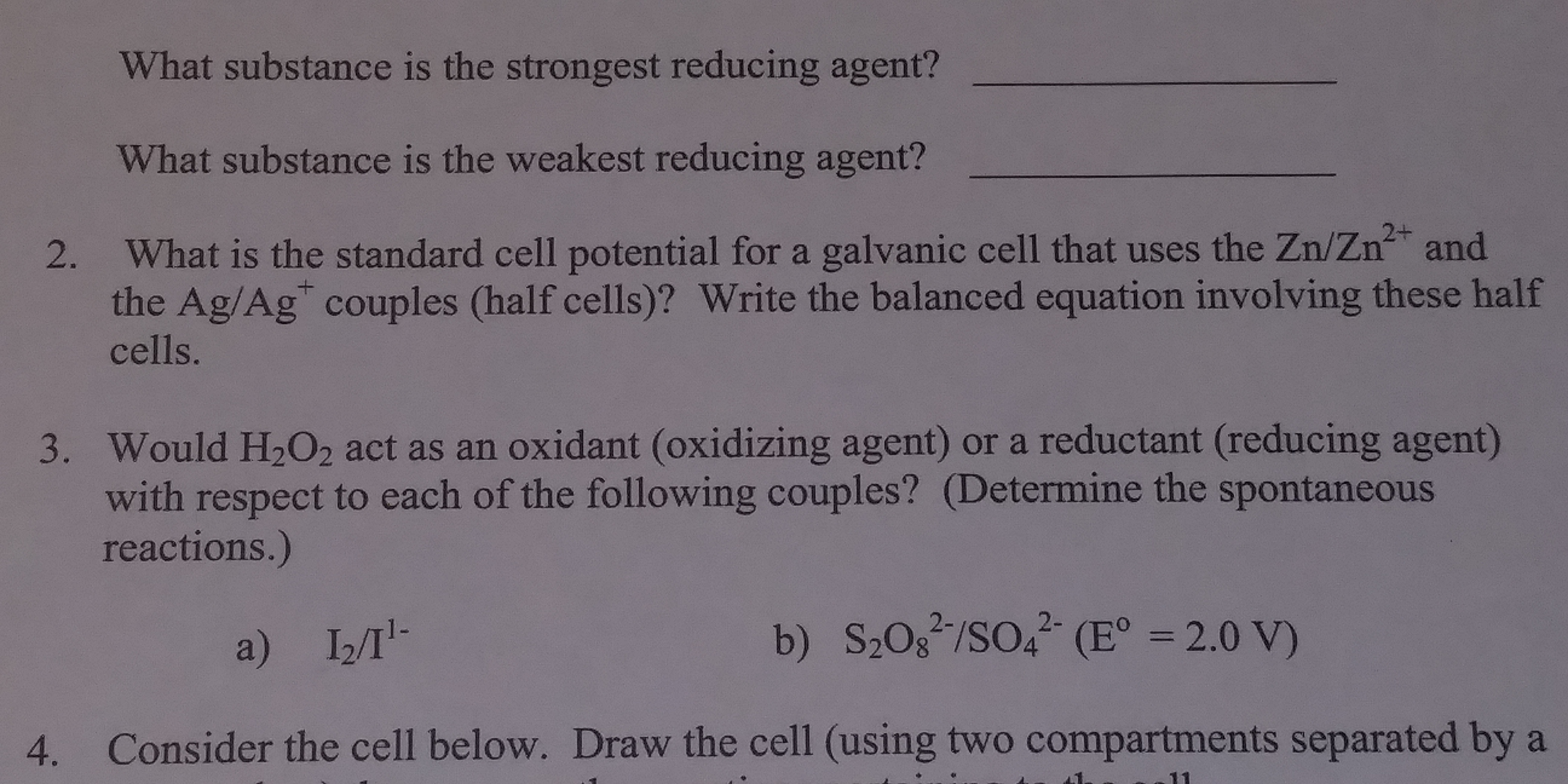 "What substance is the strongest reducing agent? What substance is the weakest reducing agent? What is the standard cell potential for a galvanic cell that uses the Zn/Zn2+ and the Ag/Ag"" couples (half cells)? Write the balanced equation involving these half cells. 2. 3. Would H202 act as an oxidant (oxidizing agent) or a reductant (reducing agent) with respect to each of the following couples? (Determine the spontaneous reactions.) a) I2T 4. Consider the cell below. Draw the cell (using two compartments separated by a"