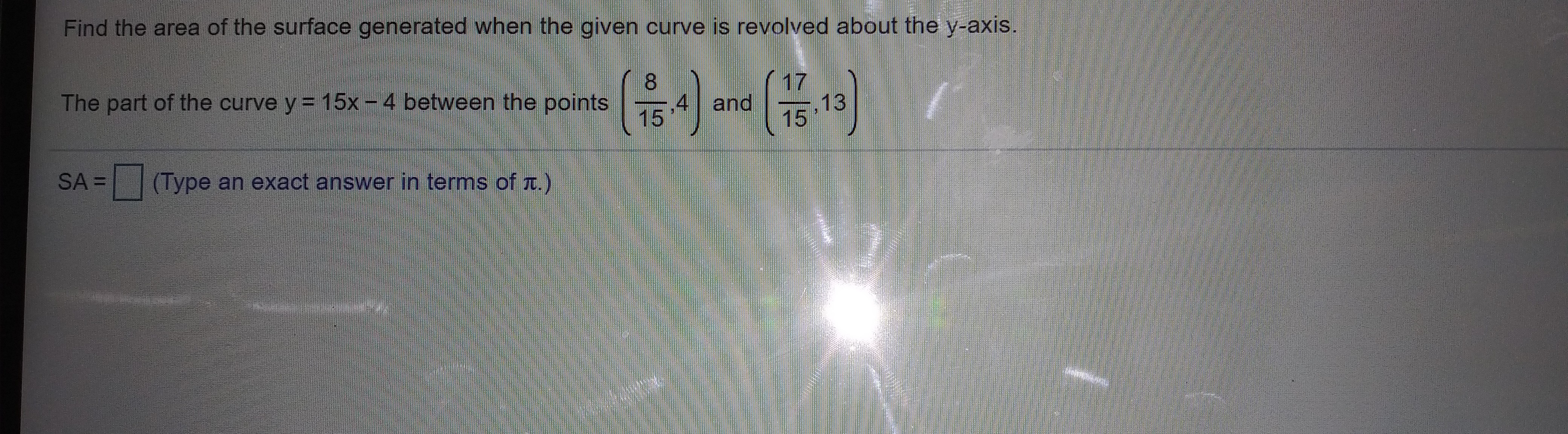 Find the area of the surface generated when the given curve is revolved about the y-axis. The part of the curve y 15x -4 between the points E SA =     (Type an exact answer in terms of ) 17 4) and  石,13
