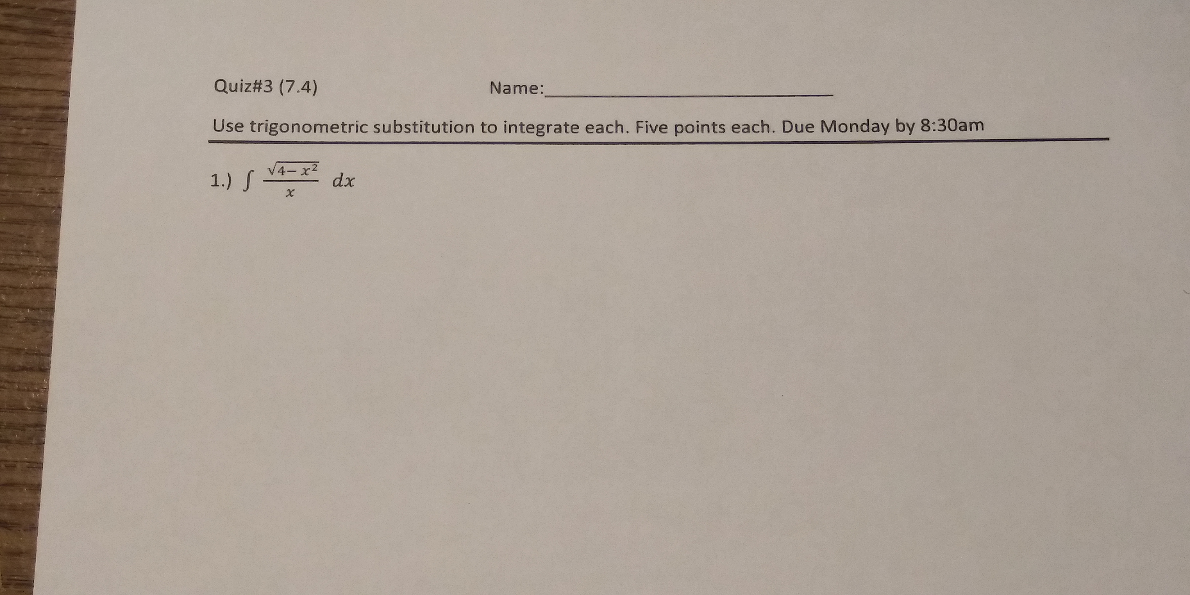 Quiz#3 (7.4) Name: Use trigonometric substitution to integrate each. Five points each. Due Monday by 8:30am 4- x2