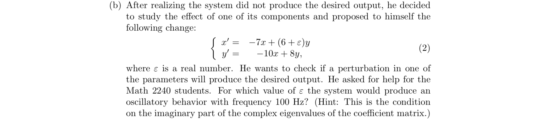 (b) After realizing the system did not produce the desired output, he decided f its components and proposed to himselfthe to study the effect of one o following change 10x +8y where ε is a real number. He wants to check if a perturbation in one of the parameters will produce the desired output. He asked for help for the Math 2240 students. For which value of ε the system would produce an oscillatory behavior with frequency 100 Hz? (Hint: This is the condition on the imaginary part of the complex eigenvalues of the coefficient matrix.)
