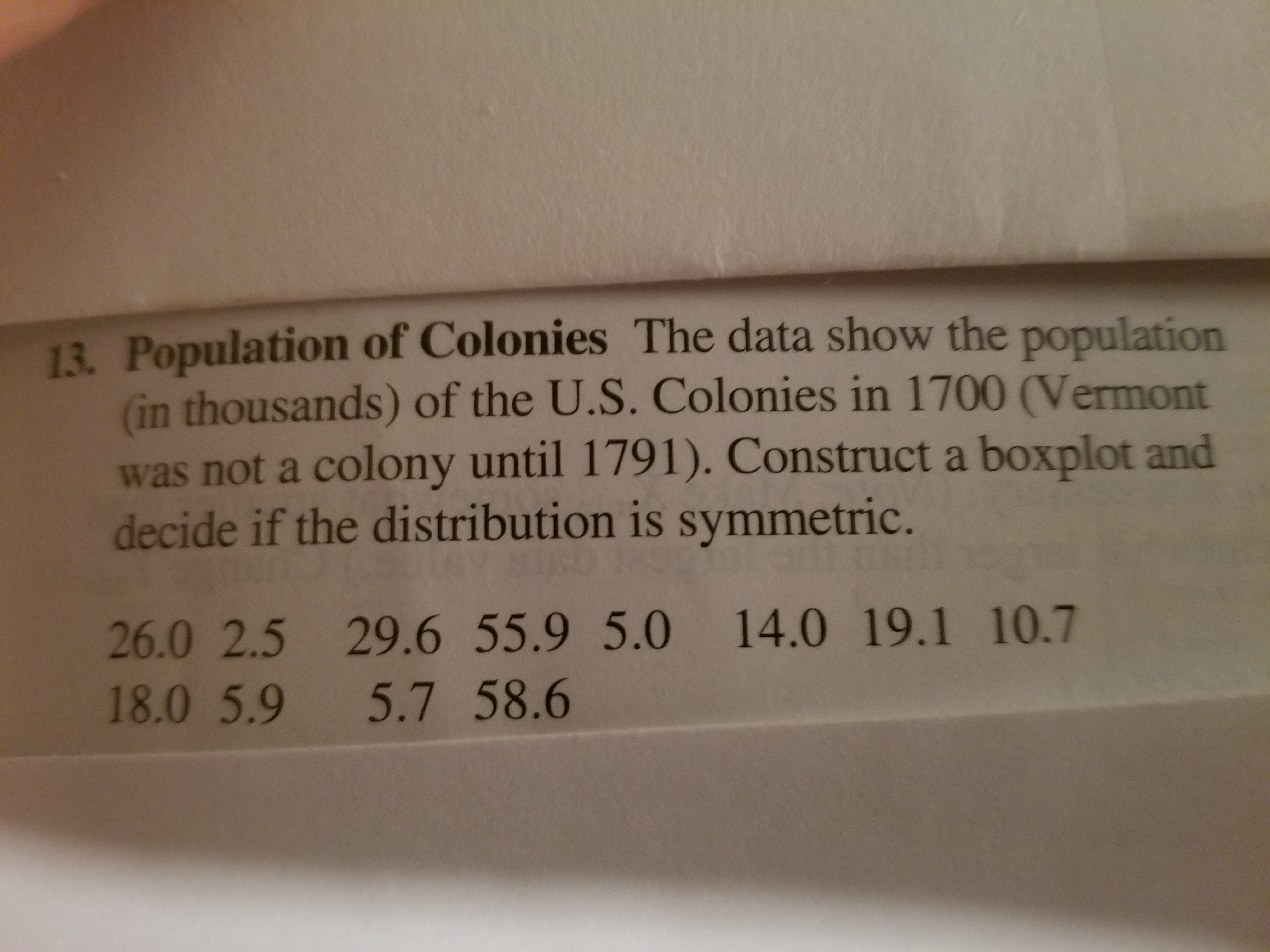 13. Population of Colonies The data show the population (in thousands) of the U.S. Colonies in 1700 (Vermont was not a colony until 1791). Construct a boxplot and decide if the distribution is symmetric. 26.0 2.5 29.6 55.9 5.0 14.0 19.1 10.7 18.0 5.9 5.7 58.6