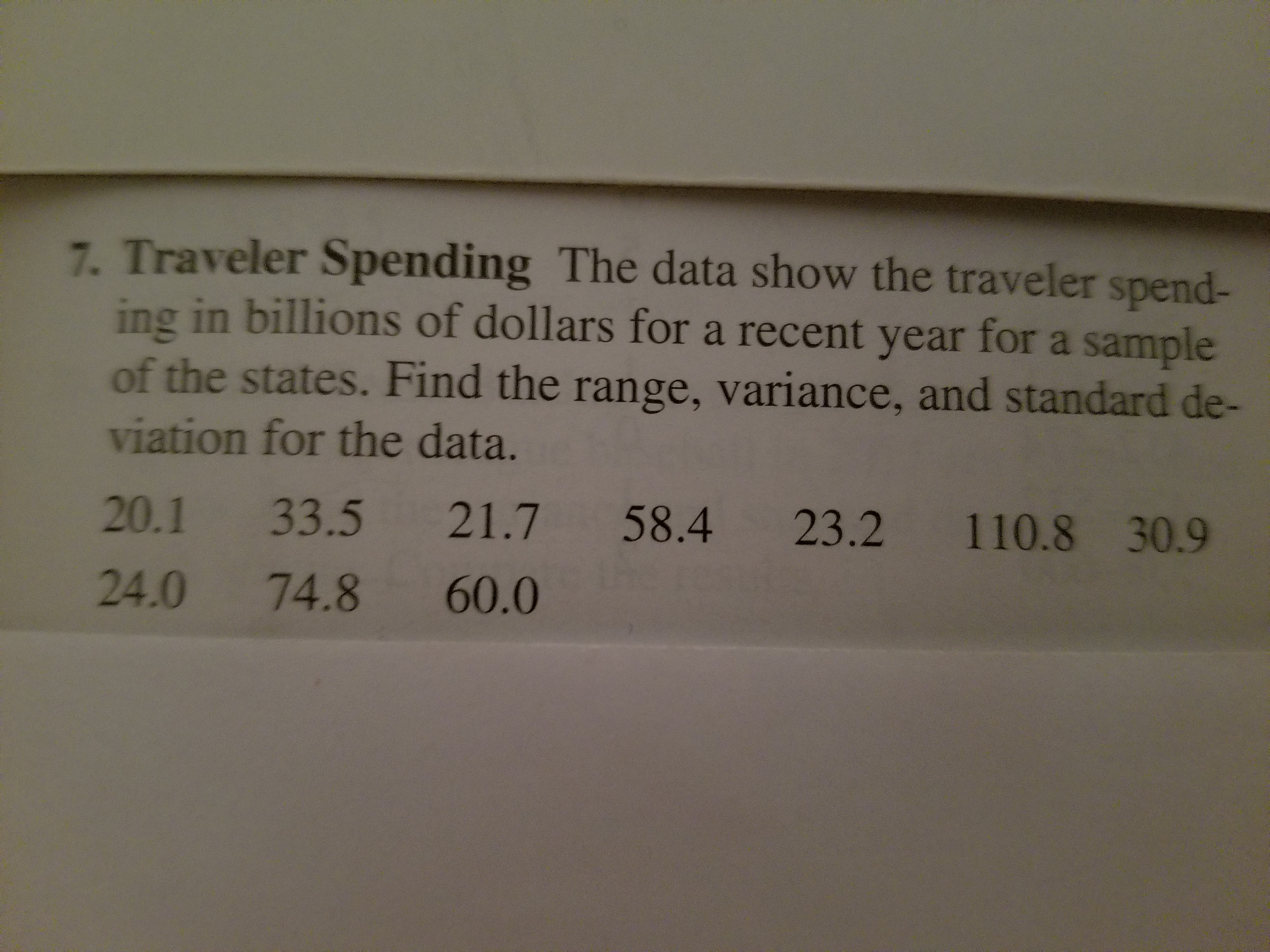7. Traveler Spending The data show the traveler spend- ing in billions of dollars for a recent year for a sample of the states. Find the range, variance, and standard de- viation for the data. 20.1 33.5 21.7 58.4 23.2 110.8 30.9 24.0 74.8 60.0
