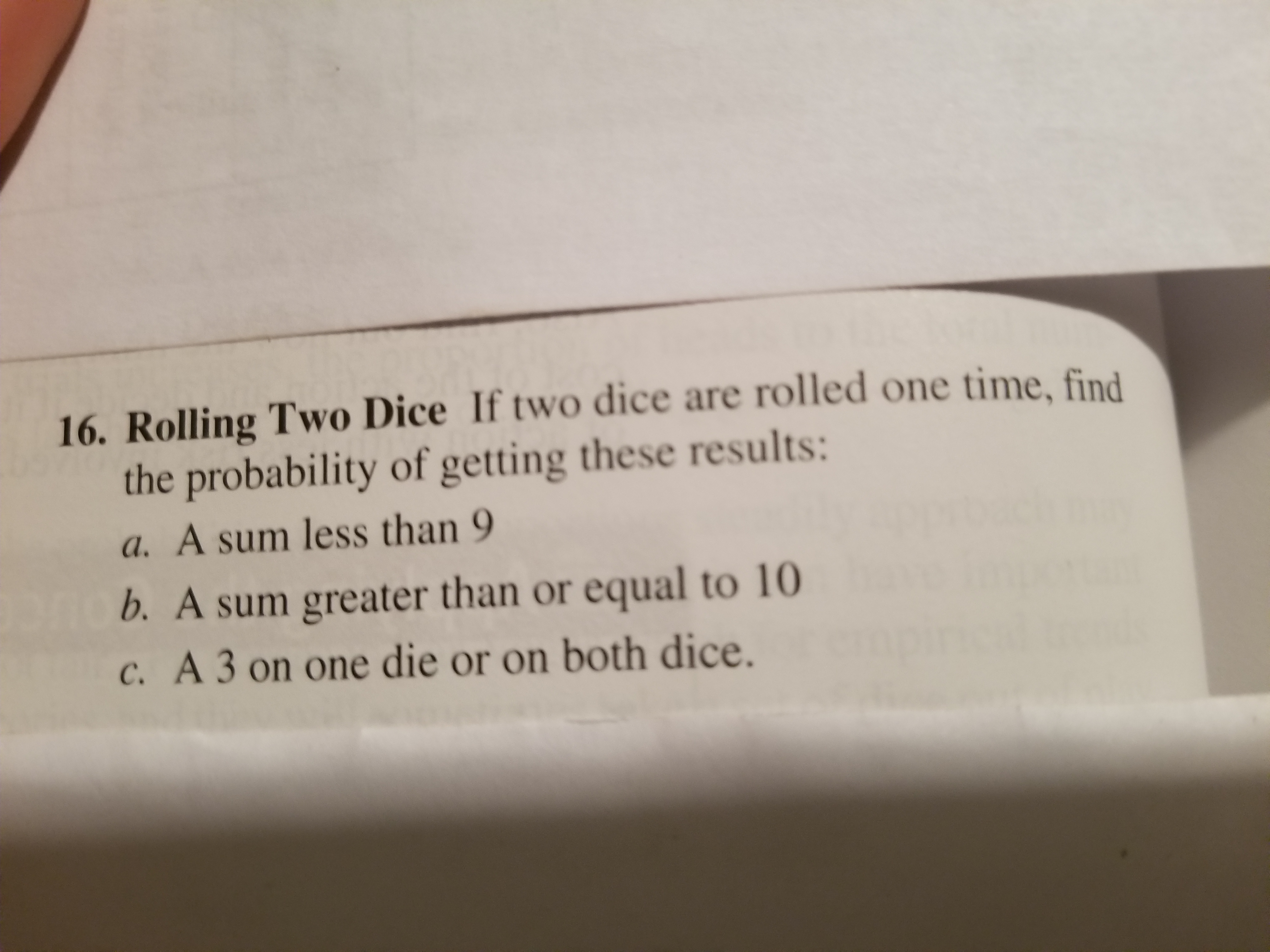 16. Rolling Two Dice If two dice are rolled one time, find the probability of getting these results: a. A sum less than 9 b. A sum greater than or equal to 10 c. A 3 on one die or on both dice.