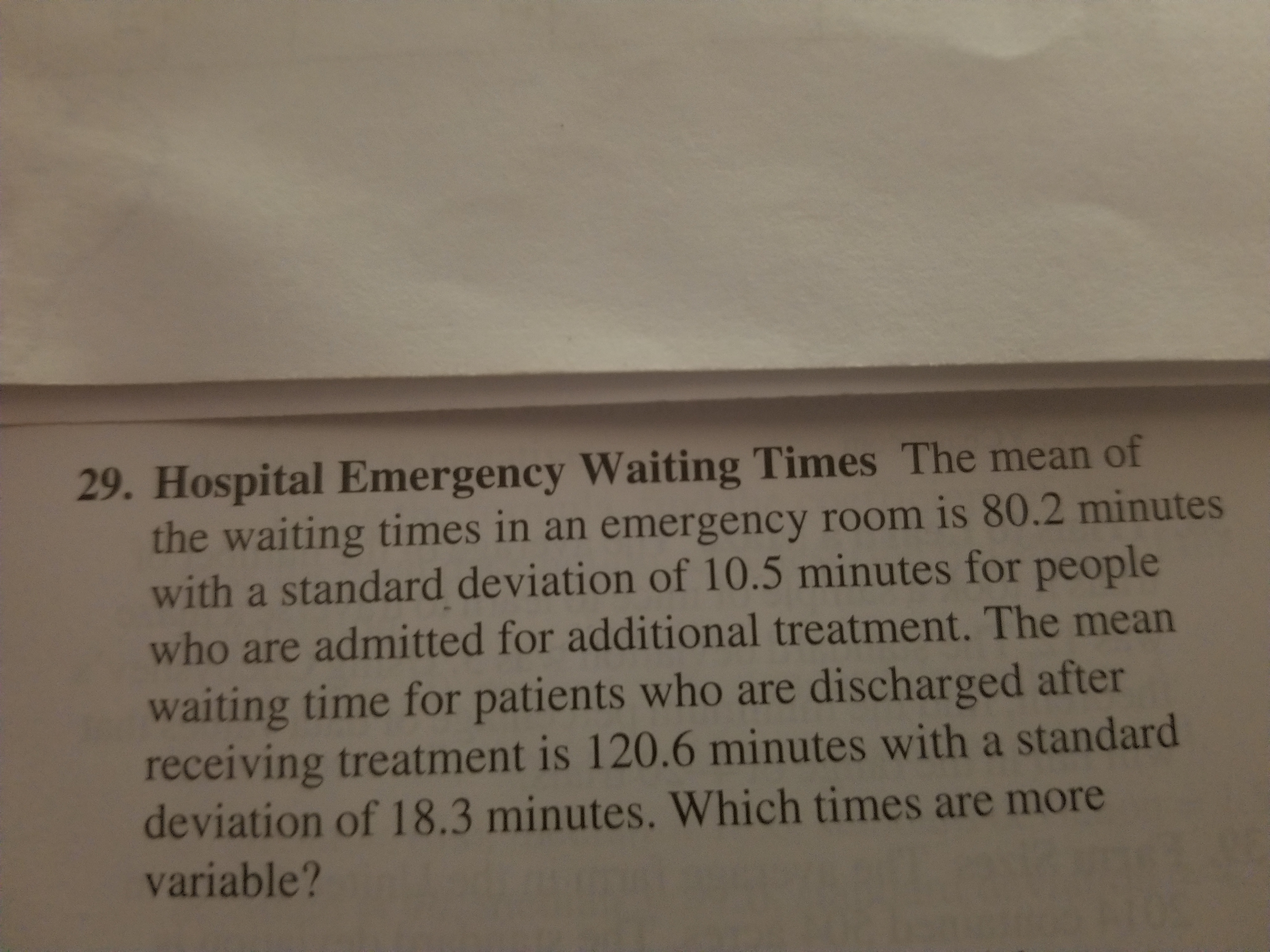 29. Hospital Emergency Waiting Times The mean of the waiting times in an emergency room is 80.2 minutes with a standard deviation of 10.5 minutes for people who are admitted for additional treatment. The mean waiting time for patients who are discharged after receiving treatment is 120.6 minutes with a standard deviation of 18.3 minutes. Which times are more variable?