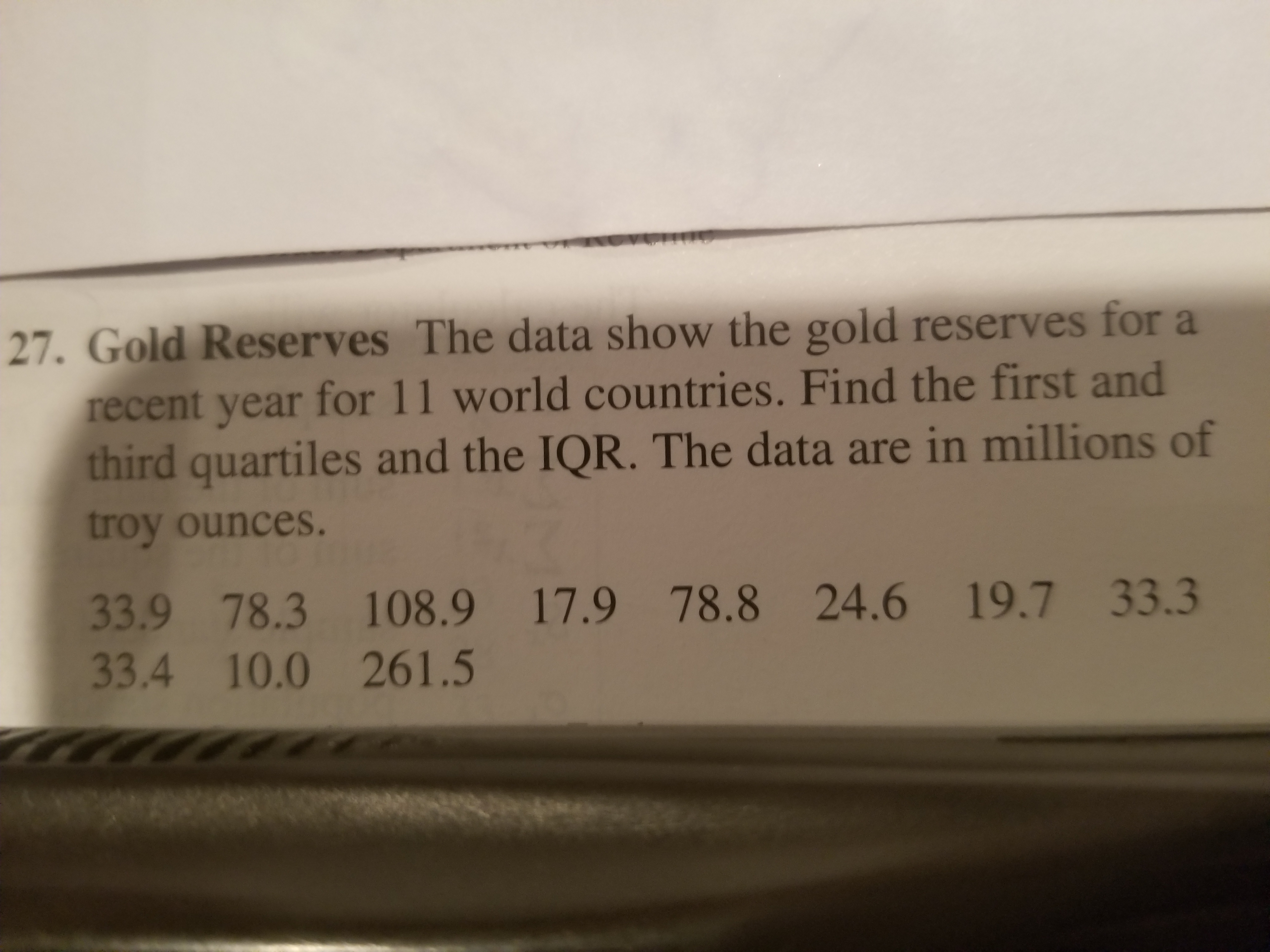 27. Gold Reserves The data show the gold reserves for a recent year for 11 world countries. Find the first and third quartiles and the IQR. The data are in millions of troy ounces. 33.9 78.3 108.9 17.9 78.8 24.6 19.7 33.3 33.4 10.0 261.5