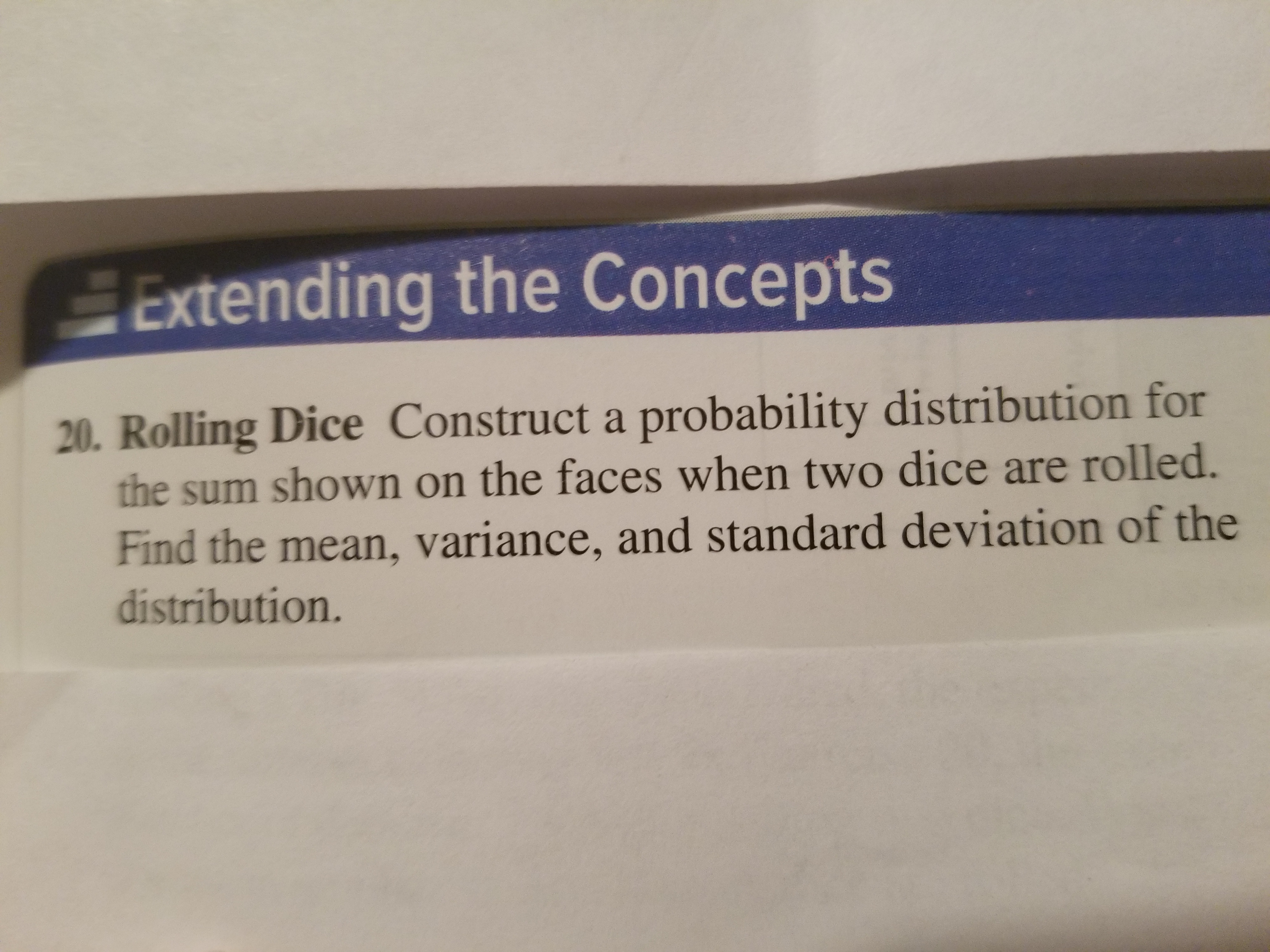 Extending the Concepts 20. Rolling Dice Construct a probability distribution for the sum shown on the faces when two dice are rolled. Find the mean, variance, and standard deviation of the distribution.