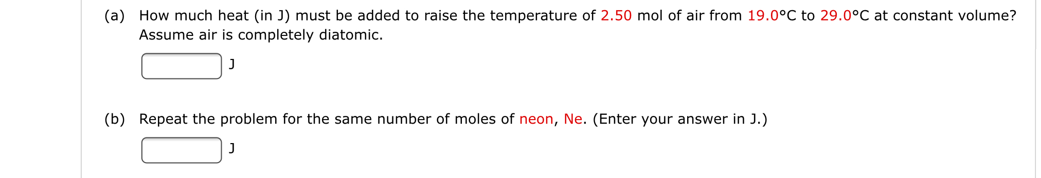 (a) How much heat (in J) must be added to raise the temperature of 2.50 mol of air from 19.0°C to 29.0°C at constant volume? Assume air iss completely diatomic. J (b) Repeat the problem for the same number of moles of neon, Ne. (Enter your answer in J.) J