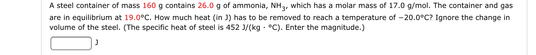 A steel container of mass 160 g contains 26.0 g of ammonia, NH2, which has a molar mass of 17.0 g/mol. The container and gas are in equilibrium at 19.0°C. How much heat (in J) has to be removed to reach a temperature of volume of the steel. (The specific heat of steel is 452 J/(kg °C). Enter the magnitude.) 20.0°C? Ignore the change in