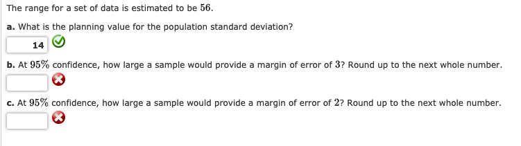 The range for a set of data is estimated to be 56. a. What is the planning value for the population standard deviation? 14 b. At 95% confidence, how large a sample would provide a margin of error of 3? Round up to the next whole number c. At 95% confidence, how large a sample would provide a margin of error of 2? Round up to the next whole number.