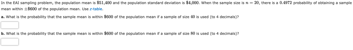 In the EAI sampling problem, the population mean is $51,400 and the population standard deviation is $4,000. When the sample size isn = 20, there is a 0.4972 probability of obtaining a sample mean within ±$600 of the population mean. Use z-table. a. What is the probability that the sample mean is within $600 of the population mean if a sample of size 40 is used (to 4 decimals)? b. What is the probability that the sample mean is within $600 of the population mean if a sample of size 80 is used (to 4 decimals)?