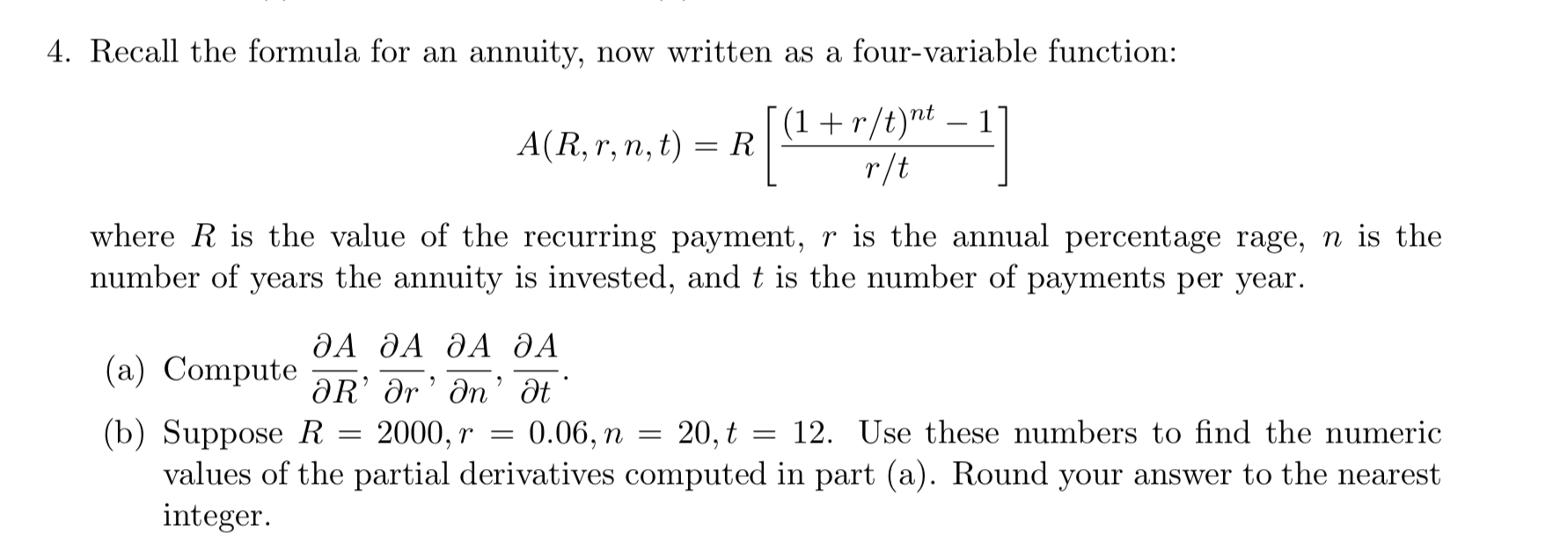 4. Recall the formula for an annuity, now written as a four-variable function: A(R, r, n, t) = RI(1+r/tr-i where R is the value of the recurring payment, r is the annual percentage rage, n is the number of years the annuity is i ments per year. , and t is the number of pay ДА ДА ДА ДА (a) Compute-R, Or, n. at (b) Suppose R 2000, r-0.06, п-20.ț 12. Úse these numbers to find the numeric values of the partial derivatives computed in part (a). Round your answer to the nearest integer