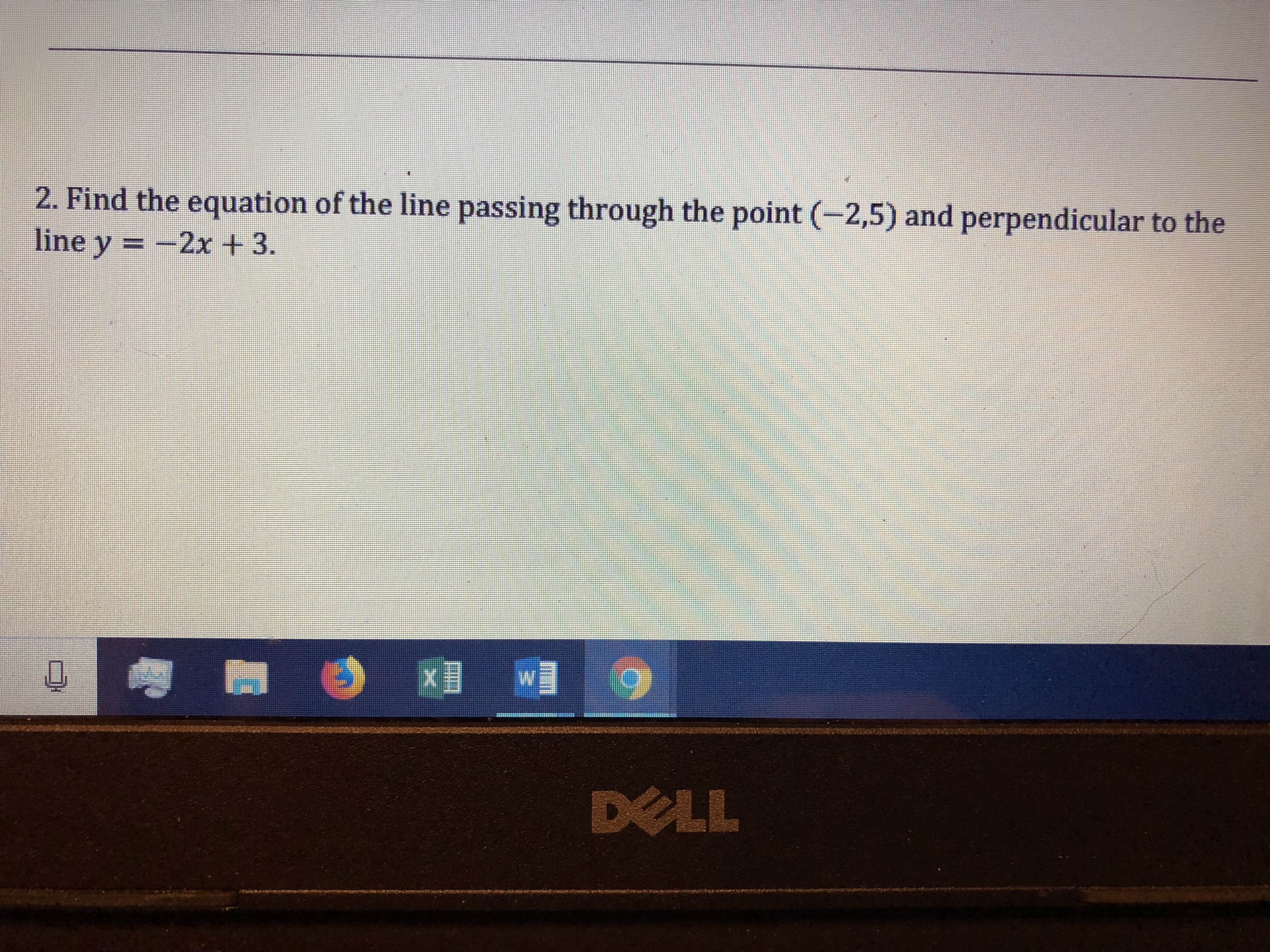 2. Find the equation of the line passing through the point (-2,5) and perpendicular to the line y- -2x + 3. DELL