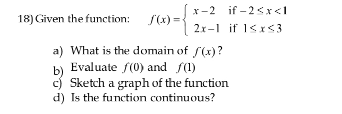18) Given the function: f(x) 2x-1 if 1<x<3 a) What is the domain of f(x)? b Evaluate f(0) and fl) c) Sketch a graph of the function d) Is the function continuous?