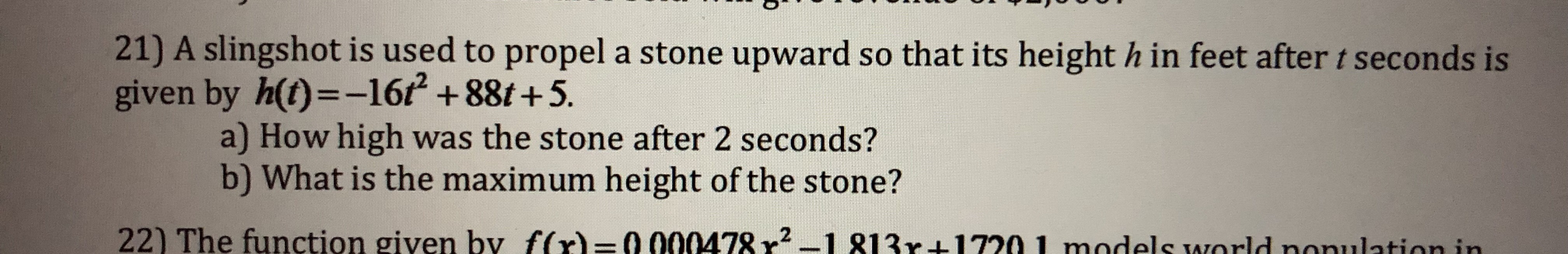 21) A slingshot is used to propel a stone upward so that its height h in feet after t seconds is given by h(t)--162 +88t +5. a) How high was the stone after 2 seconds? b) What is the maximum height of the stone? 22) The function given by f(x)=0 000478 r2-1 813r+1720 I models world nonulat