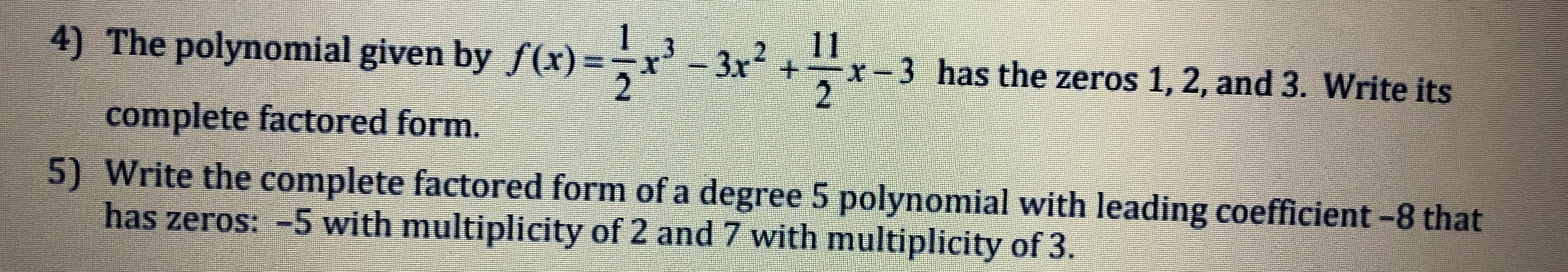 4) The polynomial given by f(x) x2+r-3 has the zeros 1, 2, and 3. Write its complete factored form. 5) Write the complete factored form of a degree 5 polynomial with leading coefficient -8 that has zeros: -5 with multiplicity of 2 and 7 with multiplicity of 3.