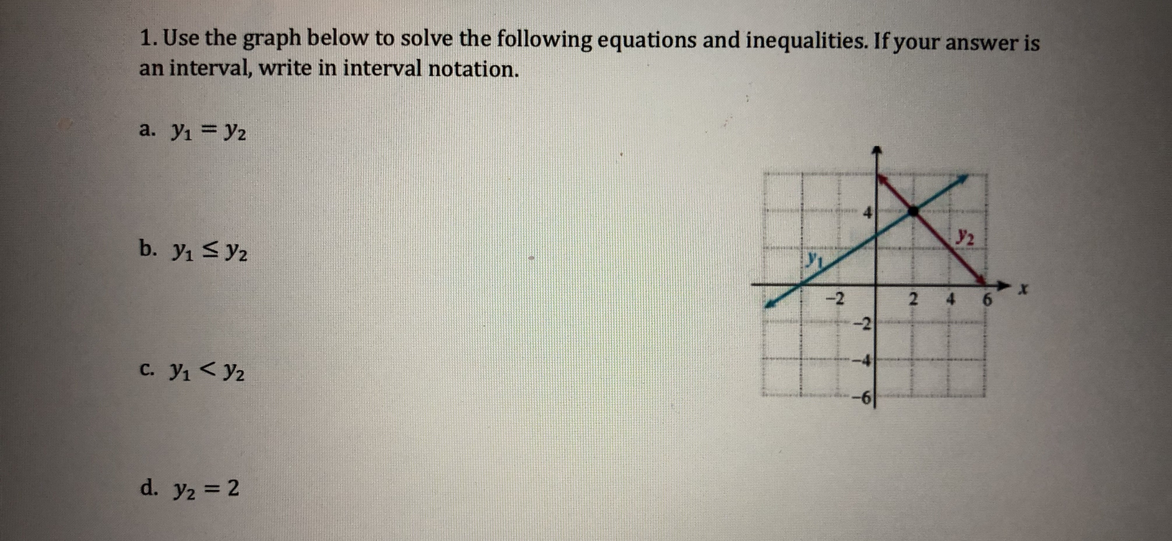 1. Use the graph below to solve the following equations and inequalities. If your answer is an interval, write in interval notation. y2 2 -2 -4 -6 C. yi y2