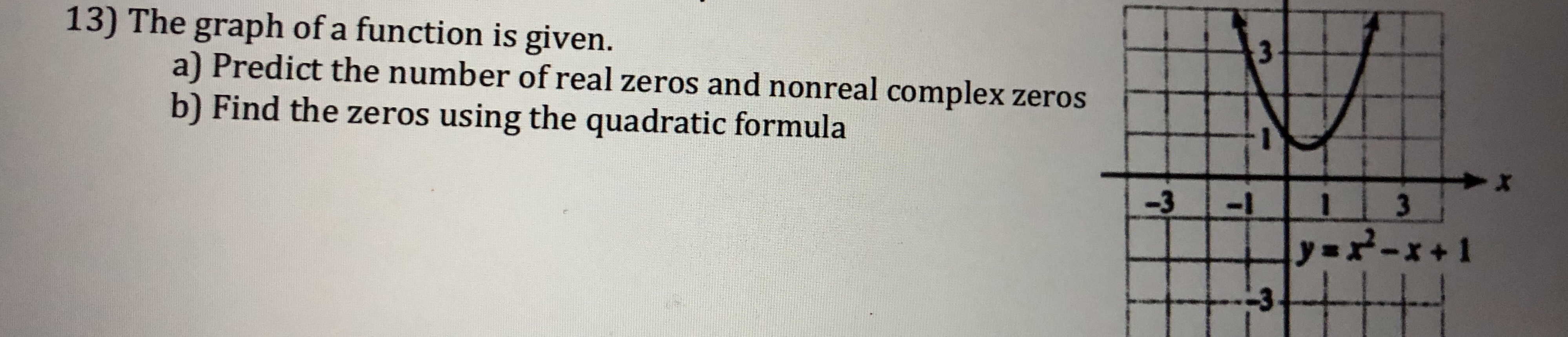 13) The graph of a function is given. a) Predict the number of real zeros and nonreal complex zeros b) Find the zeros using the quadratic formula -313