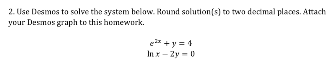 2. Use Desmos to solve the system below. Round solution(s) to two decimal places. Attaclh your Desmos graph to this homework. 2x In x -2y 0