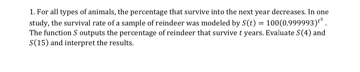 1. For all types of animals, the percentage that survive into the next year decreases. In one study, the survival rate of a sample of reindeer was modeled by S(t)100(0.999993) The function S outputs the percentage of reindeer that survive t years. Evaluate S(4) and S(15) and interpret the results