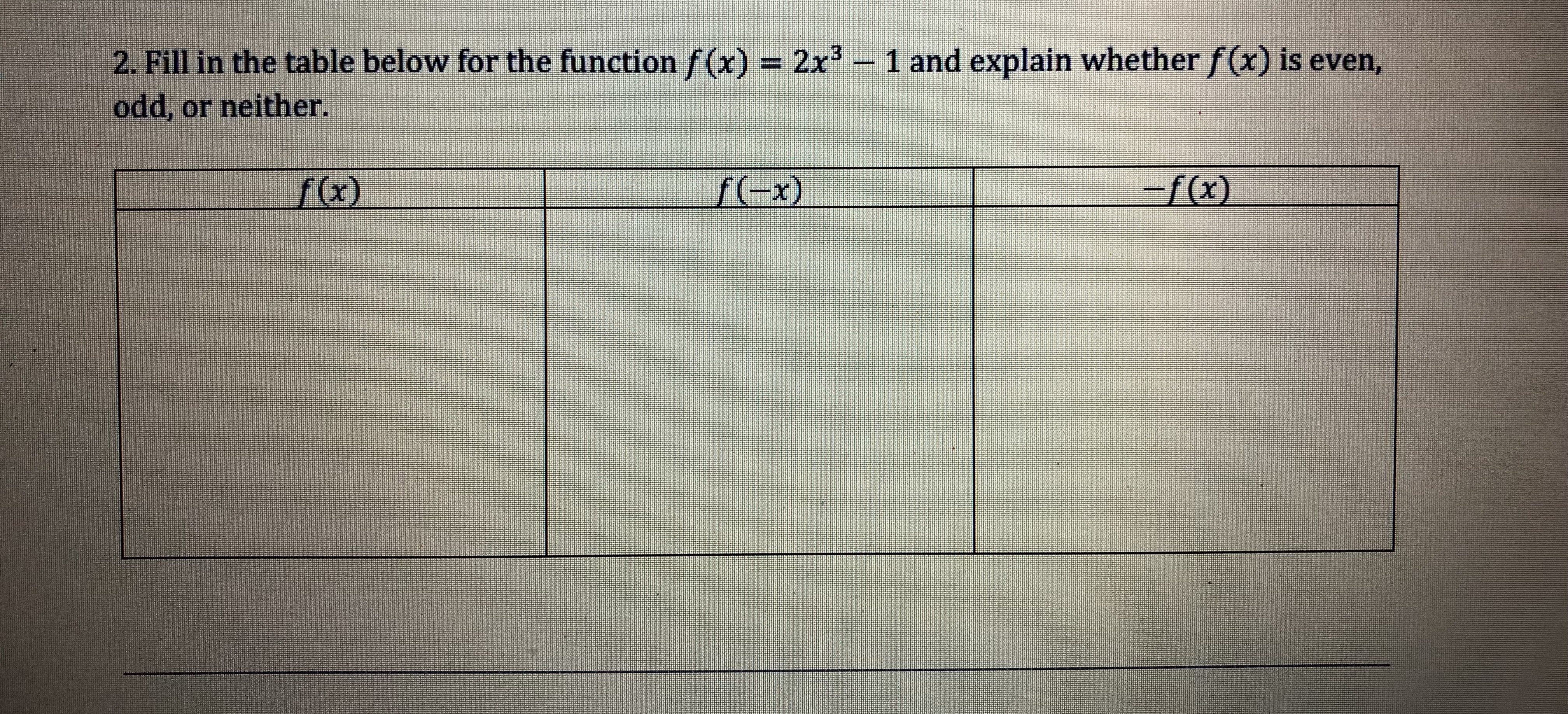 2. Fillin the table below forthe functionゾ(x)-2x3-1 and explain whether f(x) is even, odd, or neither