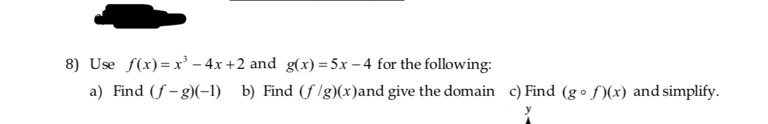 8) Use f(x) x-4x +2 and g(x) 5x-4 for the following a) Find S-g b) Find (flg)(x)and give the domain c)Find (go f(x) and simplify.