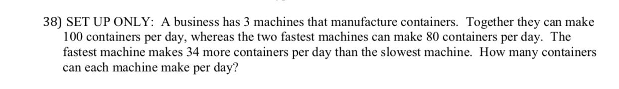 38) SET UP ONLY: A business has 3 machines that manufacture containers. Together they can make 100 containers per day, whereas the two fastest machines can make 80 containers per day. The fastest machine makes 34 more containers per day than the slowest machine. How many containers can each machine make per day?