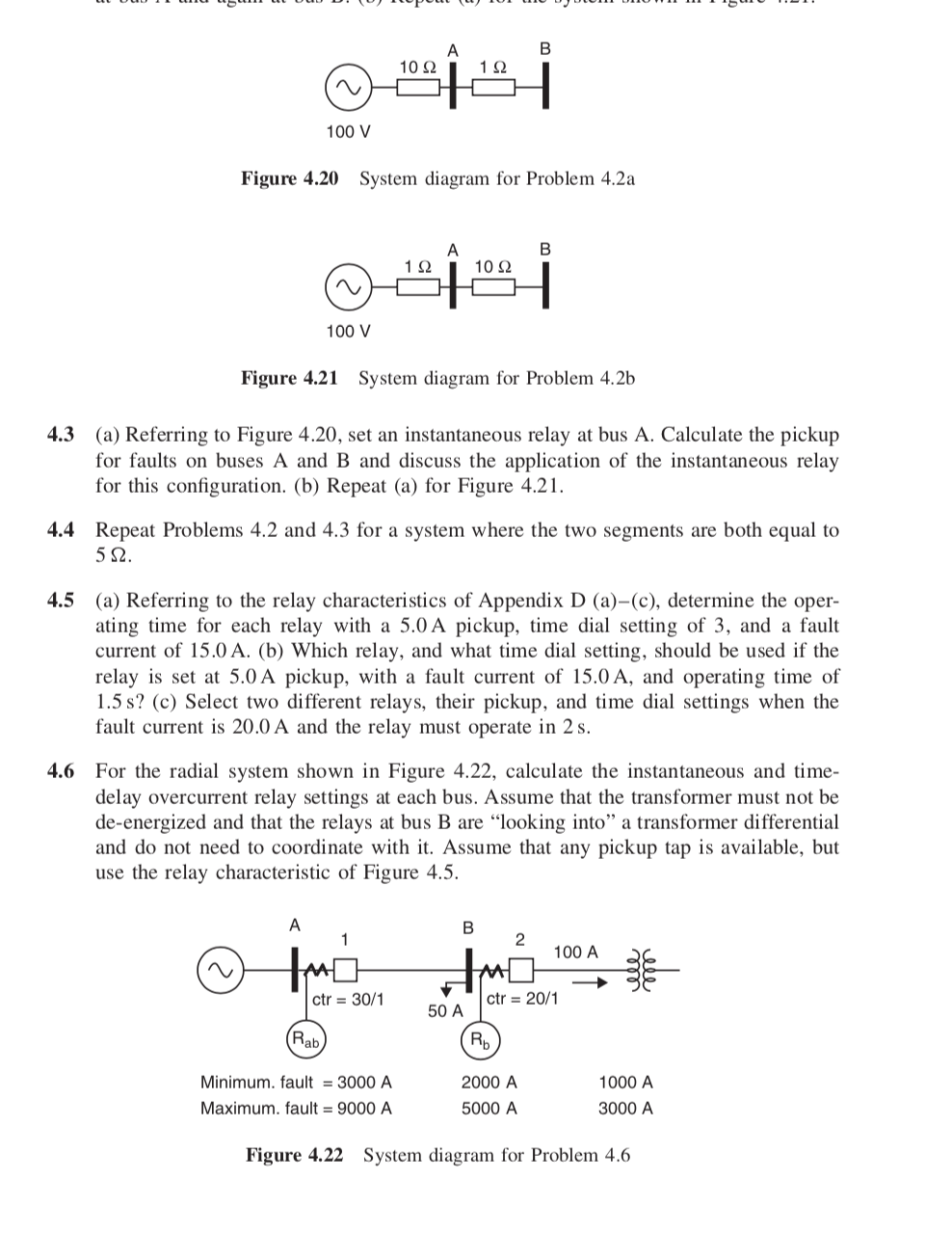 """1012 112 100 V Figure 4.20 System diagram for Problem 4.2a 1 2 10 2 100 V Figure 4.21 System diagram for Problem 4.2b 4.3 (a) Referring to Figure 4.20, set an instantaneous relay at bus A. Calculate the pickup for faults on buses A and B and discuss the application of the instantaneous relay for this configuration. (b) Repeat (a) for Figure 4.21 4.4 Repeat Problems 4.2 and 4.3 for a system where the two segments are both equal to 4.5 (a) Referring to the relay characteristics of Appendix D (a)-(c), determine the oper- ating time for each relay with a 5.0A pickup, time dial setting of 3, and a fault current of 15.0 A. (b) Which relay, and what time dial setting, should be used if the relay is set at 5.0 A pickup, with a fault current of 15.0 A, and operating time of 1.5 s? (c) Select two different relays, their pickup, and time dial settings when the fault current is 20.0 A and the relay must operate in 2s. 4.6 For the radial system shown in Figure 4.22, calculate the instantaneous and time- delay overcurrent relay settings at each bus. Assume that the transformer must not be de-energized and that the relays at bus B are """"looking into"""" a transformer differential and do not need to coordinate with it. Assume that any pickup tap is available, but use the relay characteristic of Figure 4.5. 2 100 A ctr 30/1 50 A ctr-20/1 Minimum.fault 3000 A Maximum. fault 9000 A 2000 A 5000 A 1000 A 3000 A Figure 4.22 System diagram for Problem 4.6"""