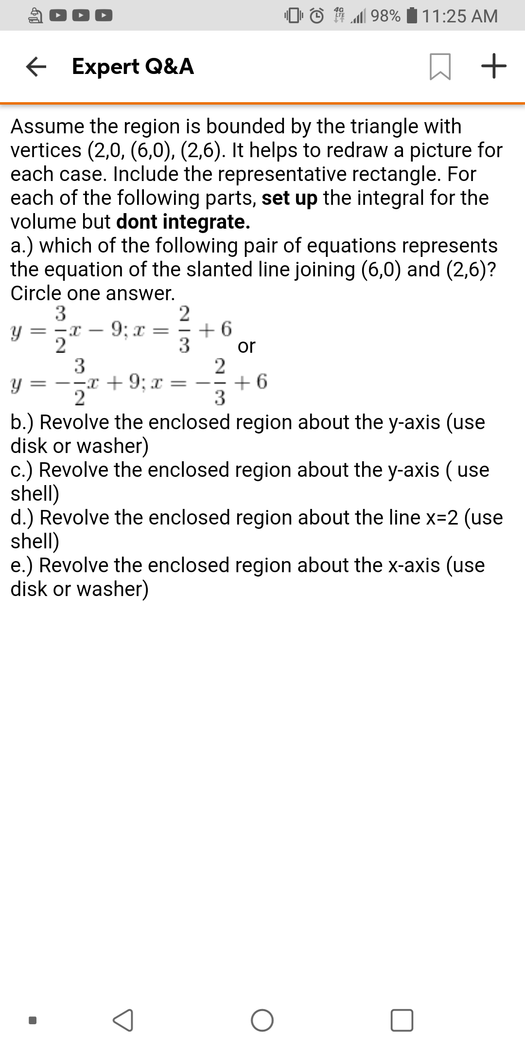 98% 11:25 AM Expert Q&A Assume the region is bounded by the triangle with vertices (2,0, (6,0), (2,6). It helps to redraw a picture for each case. Include the representative rectangle. For each of the following parts, set up the integral for the volume but dont integrate. a.) which of the following pair of equations represents the equation of the slanted line joining (6,0) and (2,6)? Circle one answer. 3 y = 2 6 3 2 6 9; x - 2 or 3 =--x + 9; x = y 2 b.) Revolve the enclosed region about the y-axis (use disk or washer) c.) Revolve the enclosed region about the y-axis ( use shell) d.) Revolve the enclosed region about the line x-2 (use shell) e.) Revolve the enclosed region about the x-axis (use disk or washer)