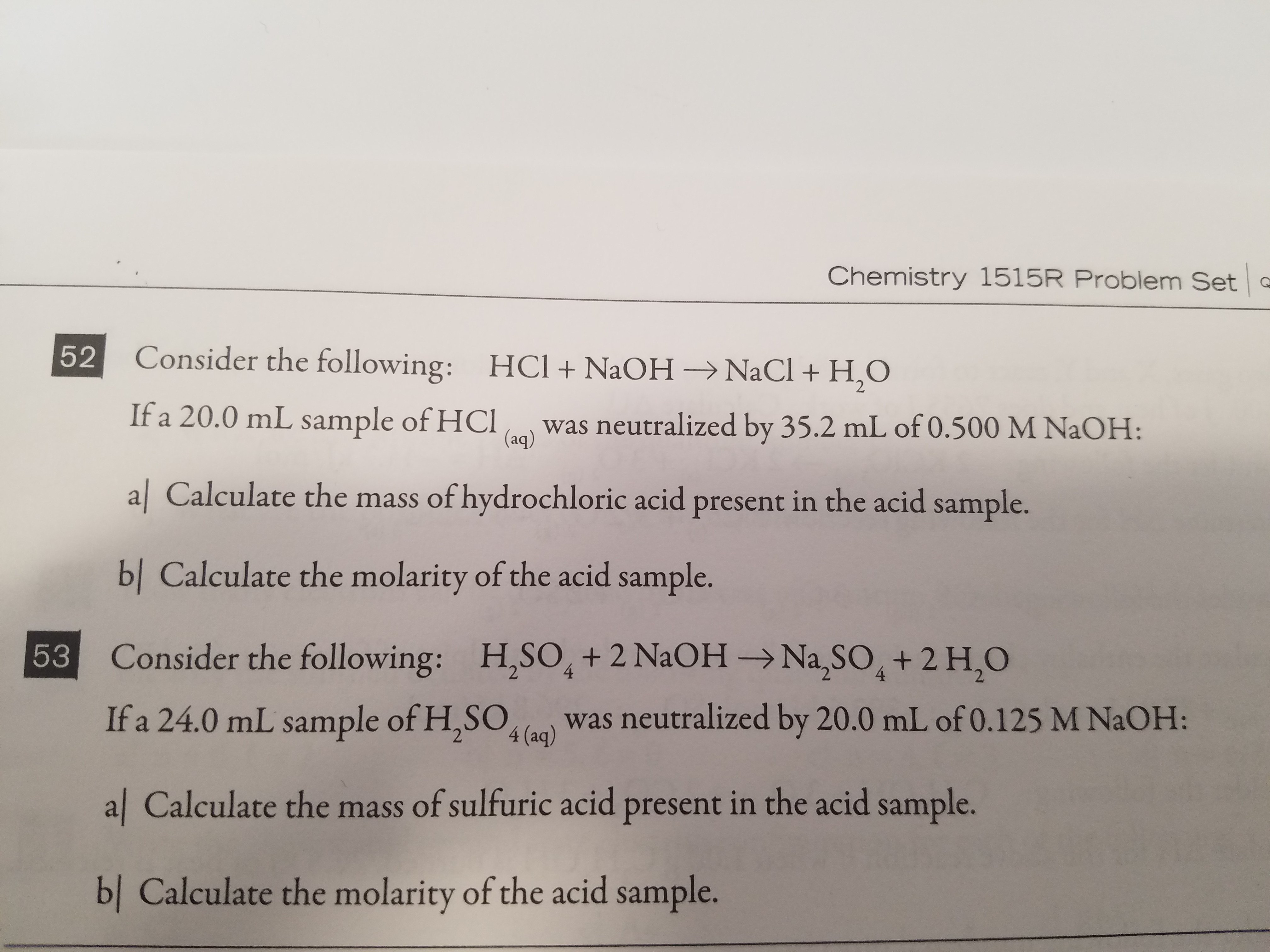 Chemistry 1515R Problem Set Consider the following: HCl + NaOH → NaCl + H2O If a 20.0 mL sap H was neutralized by 35.2 mL of 0.500 M NaOH: al Calculate the mass of hydrochloric acid present in the acid sample. bl Calculate the molarity of the acid sample. Consider the following: If a 24.0 mL sample of H.SOlo) was neutralized by 20.0 mL of 0.125 M NaOH: al Calculate the mass of sulfuric acid present in the acid sample. 52 (aq) ES H,so, + 2 NaOH → Na2SO4 + 2 H,O 53 bl Calculate the molarity of the acid sample.