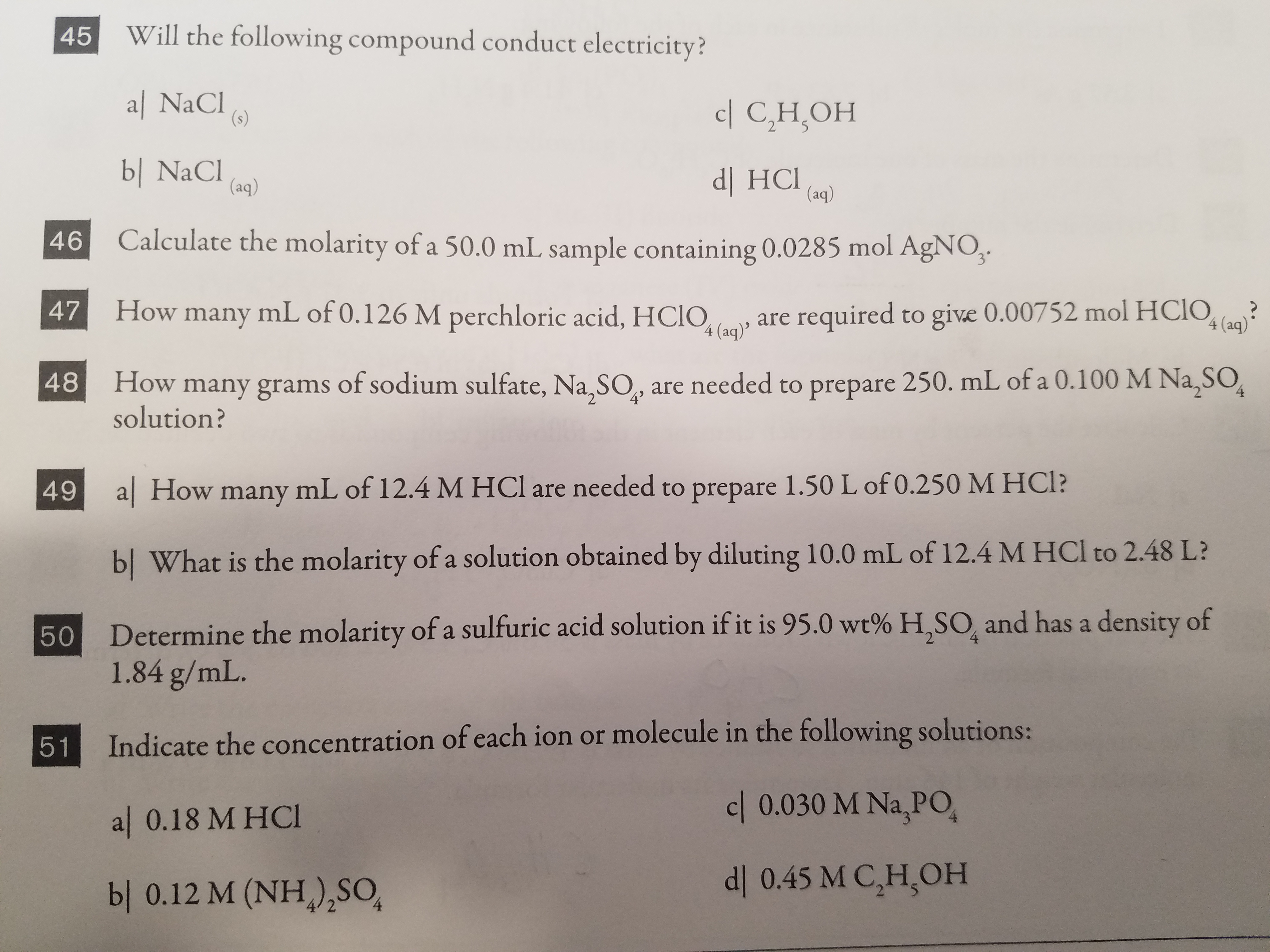 45 Will the following compound conduct electricity? W'ill the following compound conduct electricity al NaCI bl NaCI Calculate the molarity of a 50.0 mL sample containing 0.0285 mol AgNO How many mL of 0.126 M perchloric acid, HCIOquired to give 0.00752 mol HCO c| C,H,OH dl HCl) 46C 48 How many grams of sodium sulfate, Na,SO, are needed to prepare 250. mL of a 0.100 M Na,SO 49 a| How many mL of 12.4 M HCl are needed to prepare 1.50 L of 0.250 M HCI 47 4 (aq) solution? bl What is the molarity of a solution obtained by diluting 10.0 mL of 12.4 M HCl to 2.48 L? Determine the mol molarity of a sulfuric acid solution if it is 95.0 wt% H,SO and has a density of 1.84 g/mL. Indicate the concentration of each ion or molecule in the following solution al 0.18 M HCI bl 0.12 M (NH) SO 51 c| 0.030 M Na,PO dl 0.45 M C,H,OH