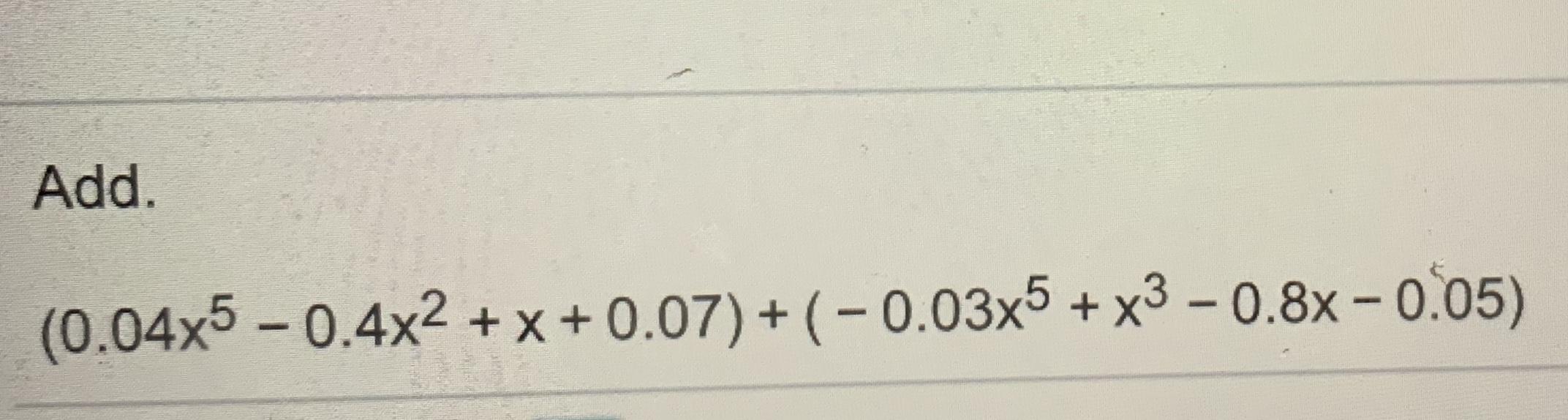 Add (0.04x5-0.4x2+x+0.07)+ (-0.03x5+x3-0.8x-005)