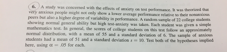 tudy was concerned with the effects of anxiety on test performance. It was theorized that very anxious people might not only show a lower average performance relati peers but als showing normal general ability but high test-anxiety was taken. Each student was given a simple mathematics test. In general, the scores of college students on this test follow an approximatey normal distribution, with a mean of 55 and a standard deviation of 6. The sample of anxious ve to their nonanxious o a higher degree of variability in performance. A random sample of 22 college students students had a mean of 51 and a standard deviation s 10. Test both of the hypotheses implied here, using α- 05 for each.