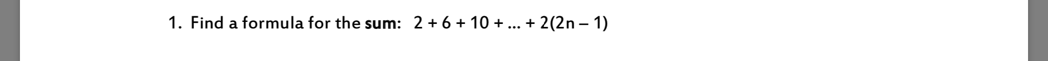 1. Find a formula for the sum: 2+ 6+ 10 ... + 2(2n - 1)