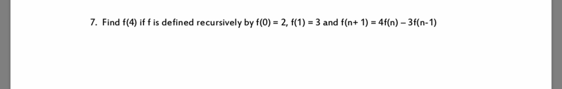 7. Find f(4) if f is defined recursively by f(0) = 2, f(1) = 3 and f(n+ 1) 4f(n) -3f(n-1)