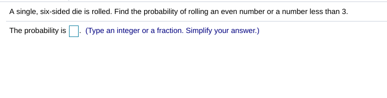 A single, six-sided die is rolled. Find the probability of rolling an even number or a number less than 3. The probability is(Type an integer or a fraction. Simplify your answer.)