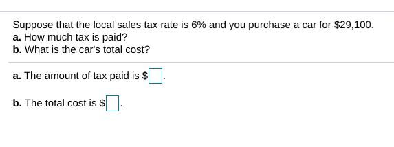 Suppose that the local sales tax rate is 6% and you purchase a car for $29,100. a. How much tax is paid? b. What is the car's total cost? a. The amount of tax paid is $ b. The total cost is