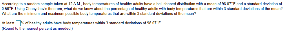 According to a random sample taken at 12 A.M., body temperatures of healthy adults have a bell-shaped distribution with a mean of 98.07°F and a standard deviation of 0.56°F. Using Chebyshev's theorem, what do we know about the percentage of healthy adults with body temperatures that are within 3 standard deviations of the mean? What are the minimum and maximum possible body temperatures that are within 3 standard deviations the mean? At least % of healthy adults have body temperatures within 3 standard deviations of 98.07°F. (Round to the nearest percent as needed.)