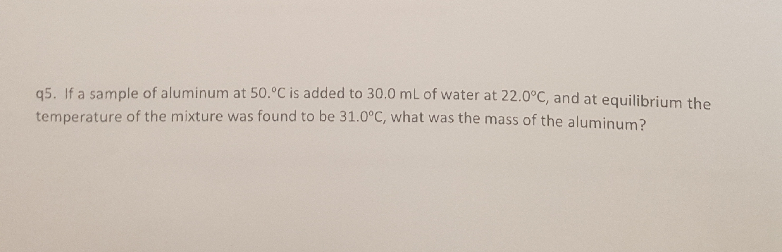 q5. If a sample of aluminum at 50.°C is added to 30.0 mL of water at 22.0°c, and at equilibrium th temperature of the mixture was found to be 31.0°C, what was the mass of the aluminum? the