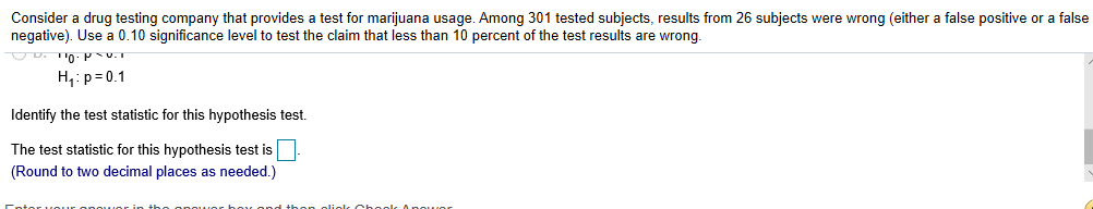 Consider a drug testing company that provides a test for marijuana usage. Among 301 tested subjects, results from 26 subjects were wrong (either a false positive or a false negative). Use a 0.10 significance level to test the claim that less than 10 percent of the test results are wrong. H p 0.1 Identify the test statistic for this hypothesis test. The test statistic for this hypothesis test is (Round to two decimal places as needed.)