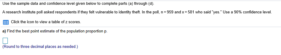 "Use the sample data and contidence level given below to complete parts (a) through (d). A research institute poll asked respondents if they felt vulnerable to identity theft. In the poll, n =959 and x= 581 who said ""yes."" Use a 90% confidence level EEB Click the icon to view a table of z scores. a) Find the best point estimate of the population proportion p (Round to three decimal places as needed.)"