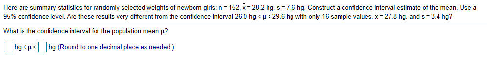 Here are summary statistics for randomly selected weights of newborn girls: n: 152, x-28.2 hg. s-76 hg. Construct a confidence interval estimate of the mean. Use a 95% confidence level. Are these results very different from the confidence interval 26.0 hg < μ < 296 hg ith only 16 sample values, x-278 hg, and s-3.4 hg? What is the confidence interval for the population mean μ? hg < μ< | | hg (Round to one decimal place as needed )