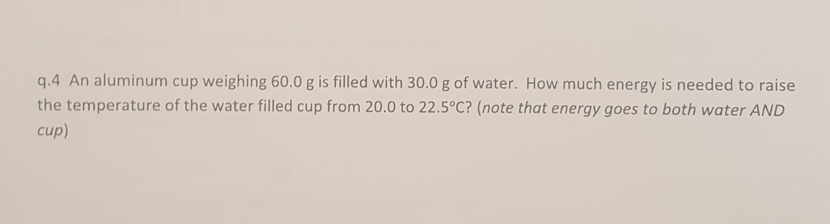 q.4 An aluminum cup weighing 60.0 g is filled with 30.0 g of water. How much energy is needed to raise the temperature of the water filled cup from 20.0 to 22.5°C? (note that energy goes to both water AND cup)