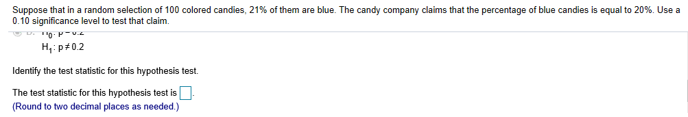 Suppose that in a random selection of 100 colored candies, 21% of them are blue. The candy company claims that the percentage of blue candies is equal to 20%. Use a 0.10 significance level to test that claim. H, p#0.2 Identify the test statistic for this hypothesis test. The test statistic for this hypothesis test is (Round to two decimal places as needed.)