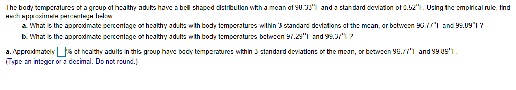The body temperatures of a group of healthy adults have a bell-shaped distribution with a mean of 98.33°F and a standard deviation of 0.52°F. Using the empirical rule, find each approximate percentage below a. What is the approximate percentage of healthy adults with body temperatures within 3 standard deviations of the mean, or between 96.77F and 99.89°F? b. What is the approximate percentage of healthy adults with body temperatures between 97.29°F and 99.37°F? a. Approximately% of healthy adults in this group have body temperatures within 3 standard deviations of the mean, or between 96.77°F and 99.89°F. (Type an integer or a decimal. Do not round.)