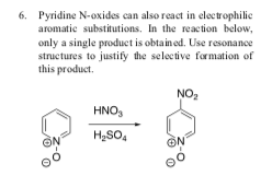 6. Pyridine N-oxides can also react in electrophilic aromatic substitutions, In the reaction below, only a single product is obtained. Use resonance structures to justify the selective formation of this product NO2 HNO, H,so, ON 0