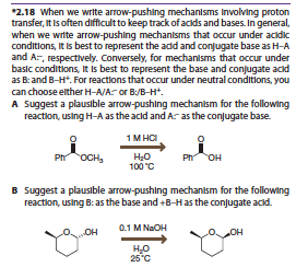 2.18 When we write arrow-pushing mechanlsms Involving proton transfer, It Is often difficultto keep track of aclds and bases. In general, when we wrte arrow-pushing mechanlsms that occur under ackdkc conditions, It Is best to represent the add and conjugate base as H-A and A-, respectively. Conversely, for mechanisms that occur under basic conditions, It Is best to represent the base and conjugate acld as Band B-H. For reactions that occur under neutral conditions, you can choose elther H-A/A or B:/B-H A Suggest a plauslble arrow-pushing mechanlsm for the following reaction, using H-A as the acld and A-as the conugate base 0 0 OCHs100C Suggest a plausible arrow-pushing mechanism for the following reaction, using B: as the base and +B-Has the conjugate acd B 25 C