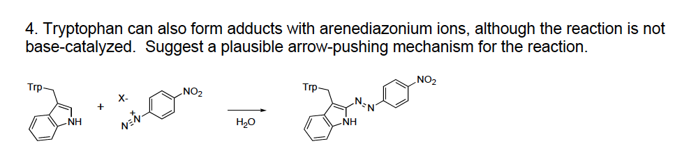 4. Tryptophan can also form adducts with arenediazonium ions, although the reaction is not base-catalyzed. Suggest a plausible arrow-pushing mechanism for the reaction. NO2 Trp No2 Trp NH H20 NH